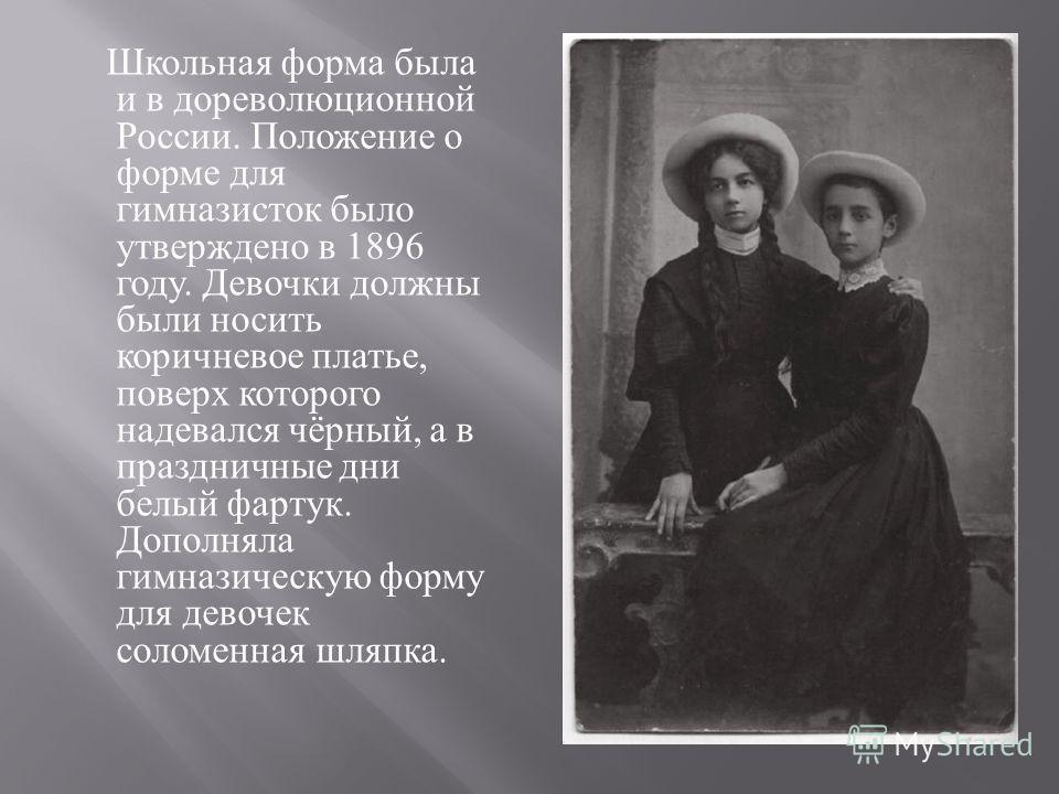 Школьная форма была и в дореволюционной России. Положение о форме для гимназисток было утверждено в 1896 году. Девочки должны были носить коричневое платье, поверх которого надевался чёрный, а в праздничные дни белый фартук. Дополняла гимназическую ф