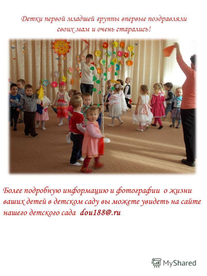Детки первой младшей группы впервые поздравляли своих мам и очень старались! Более подробную информацию и фотографии о жизни ваших детей в детском саду вы можете увидеть на сайте нашего детского сада dou188@.ru
