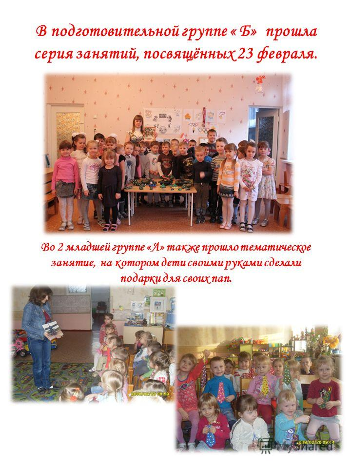 В подготовительной группе « Б» прошла серия занятий, посвящённых 23 февраля. Во 2 младшей группе «А» также прошло тематическое занятие, на котором дети своими руками сделали подарки для своих пап.