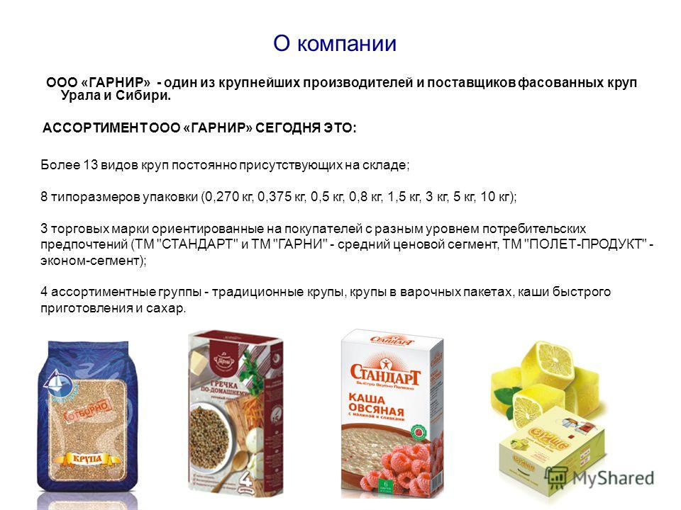 О компании ООО «ГАРНИР» - один из крупнейших производителей и поставщиков фасованных круп Урала и Сибири. АССОРТИМЕНТ ООО «ГАРНИР» СЕГОДНЯ ЭТО: Более 13 видов круп постоянно присутствующих на складе; 8 типоразмеров упаковки (0,270 кг, 0,375 кг, 0,5 к