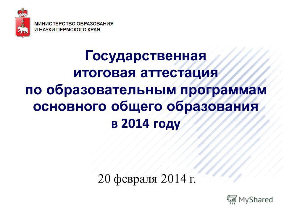 Государственная итоговая аттестация по образовательным программам основного общего образования в 2014 году 20 февраля 2014 г.
