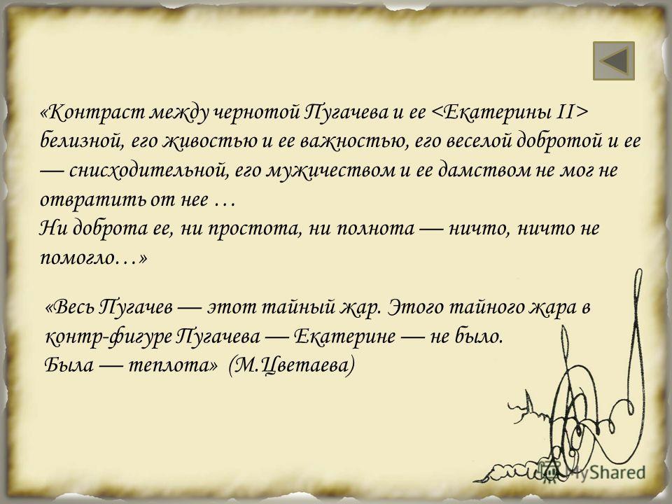 «Контраст между чернотой Пугачева и ее белизной, его живостью и ее важностью, его веселой добротой и ее снисходительной, его мужичеством и ее дамством не мог не отвратить от нее … Ни доброта ее, ни простота, ни полнота ничто, ничто не помогло…» «Весь