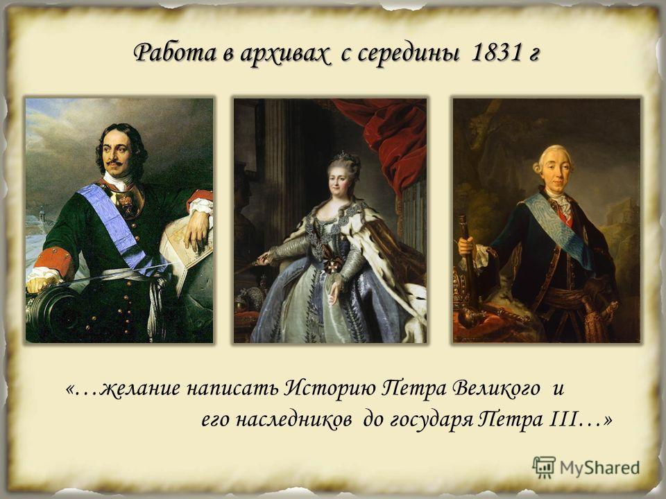 Работа в архивах с середины 1831 г «…желание написать Историю Петра Великого и его наследников до государя Петра III…»