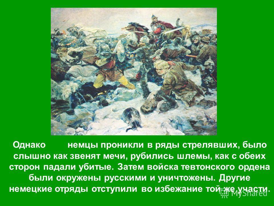Однако немцы проникли в ряды стрелявших, было слышно как звенят мечи, рубились шлемы, как с обеих сторон падали убитые. Затем войска тевтонского ордена были окружены русскими и уничтожены. Другие немецкие отряды отступили во избежание той же участи.
