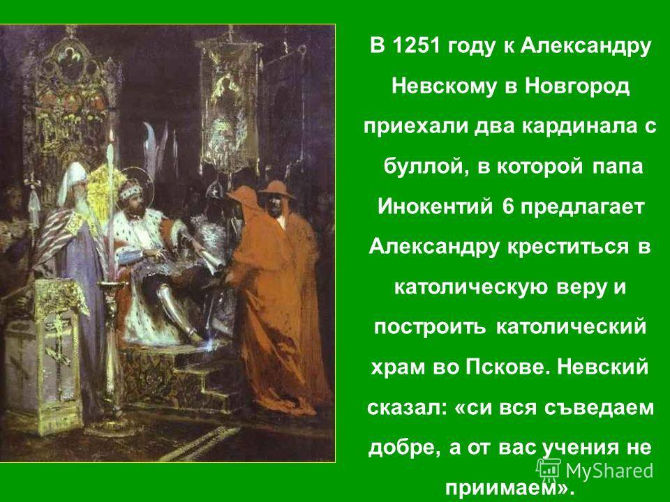В 1251 году к Александру Невскому в Новгород приехали два кардинала с буллой, в которой папа Инокентий 6 предлагает Александру креститься в католическую веру и построить католический храм во Пскове. Невский сказал: «си вся съведаем добре, а от вас уч