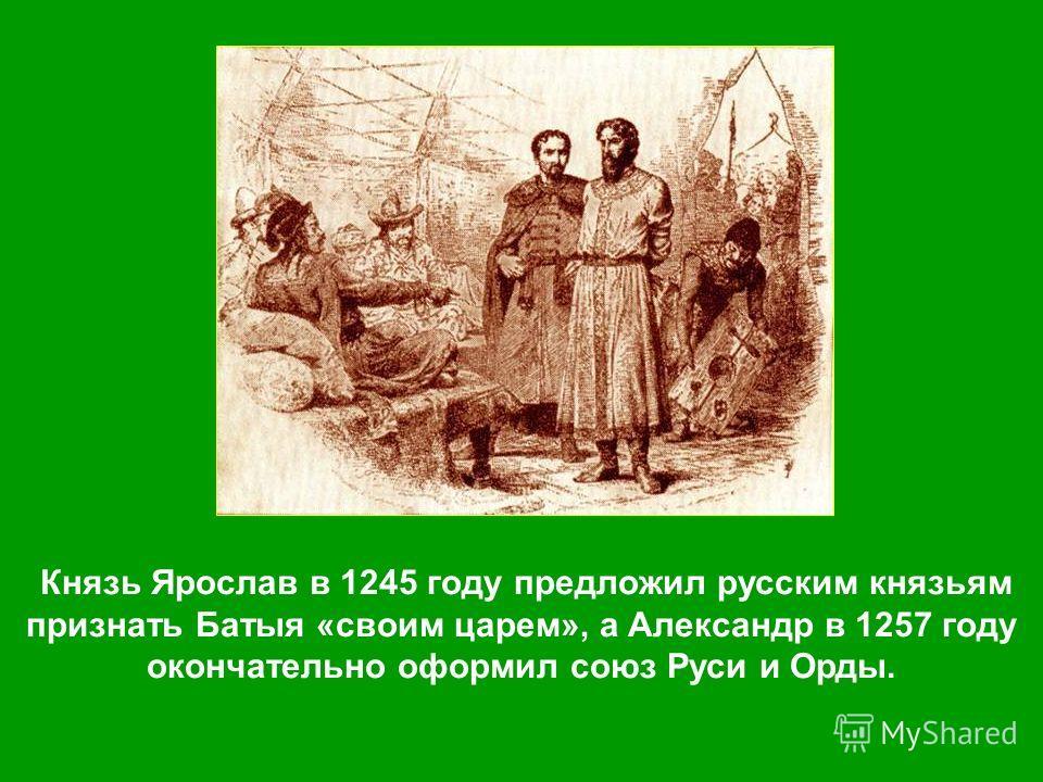 Князь Ярослав в 1245 году предложил русским князьям признать Батыя «своим царем», а Александр в 1257 году окончательно оформил союз Руси и Орды.