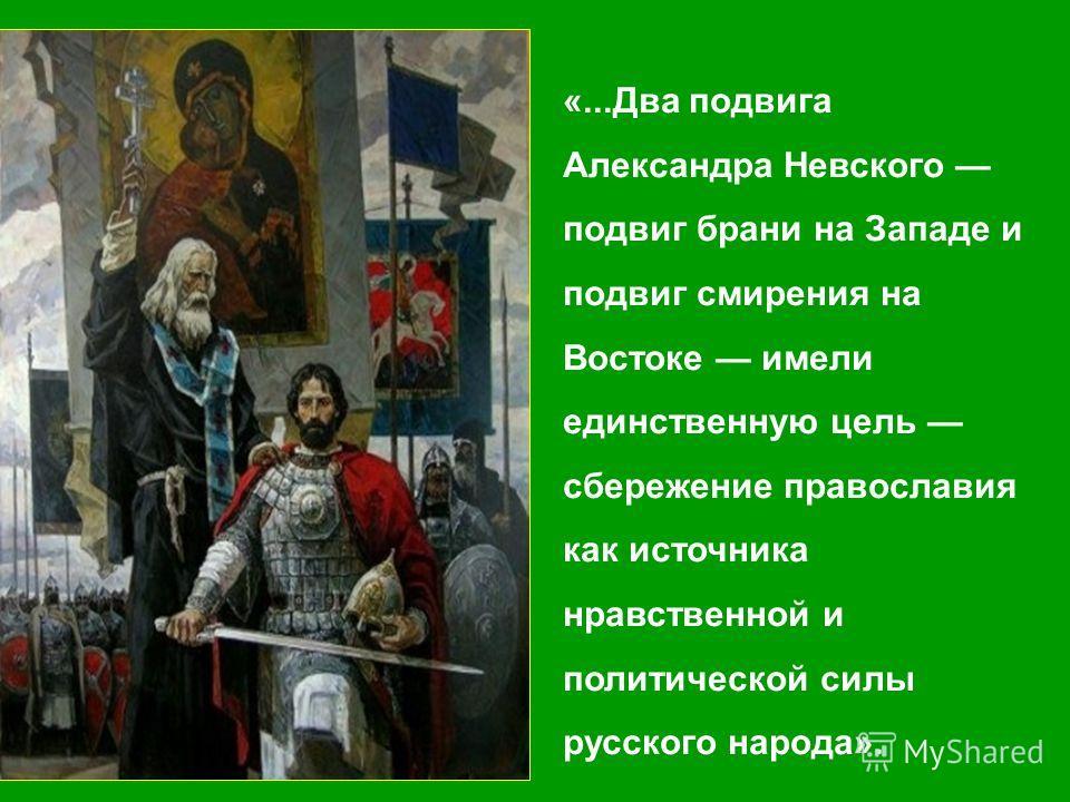 «...Два подвига Александра Невского подвиг брани на Западе и подвиг смирения на Востоке имели единственную цель сбережение православия как источника нравственной и политической силы русского народа».