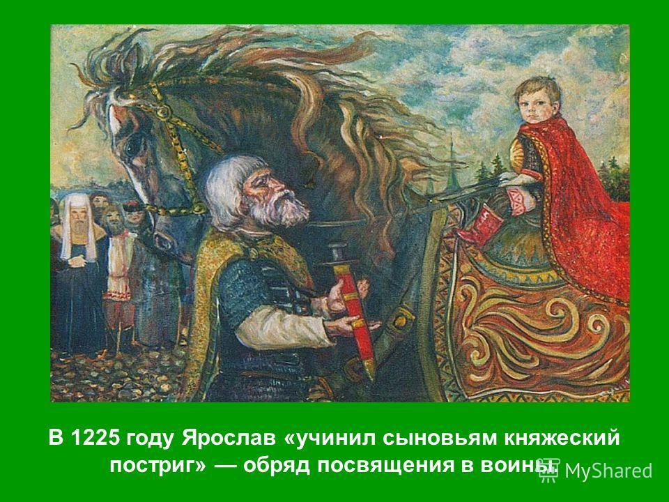 В 1225 году Ярослав «учинил сыновьям княжеский постриг» обряд посвящения в воины.