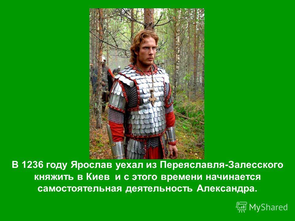 В 1236 году Ярослав уехал из Переяславля-Залесского княжить в Киев и с этого времени начинается самостоятельная деятельность Александра.