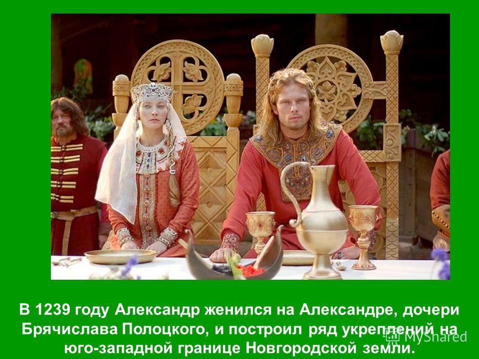 В 1239 году Александр женился на Александре, дочери Брячислава Полоцкого, и построил ряд укреплений на юго-западной границе Новгородской земли.
