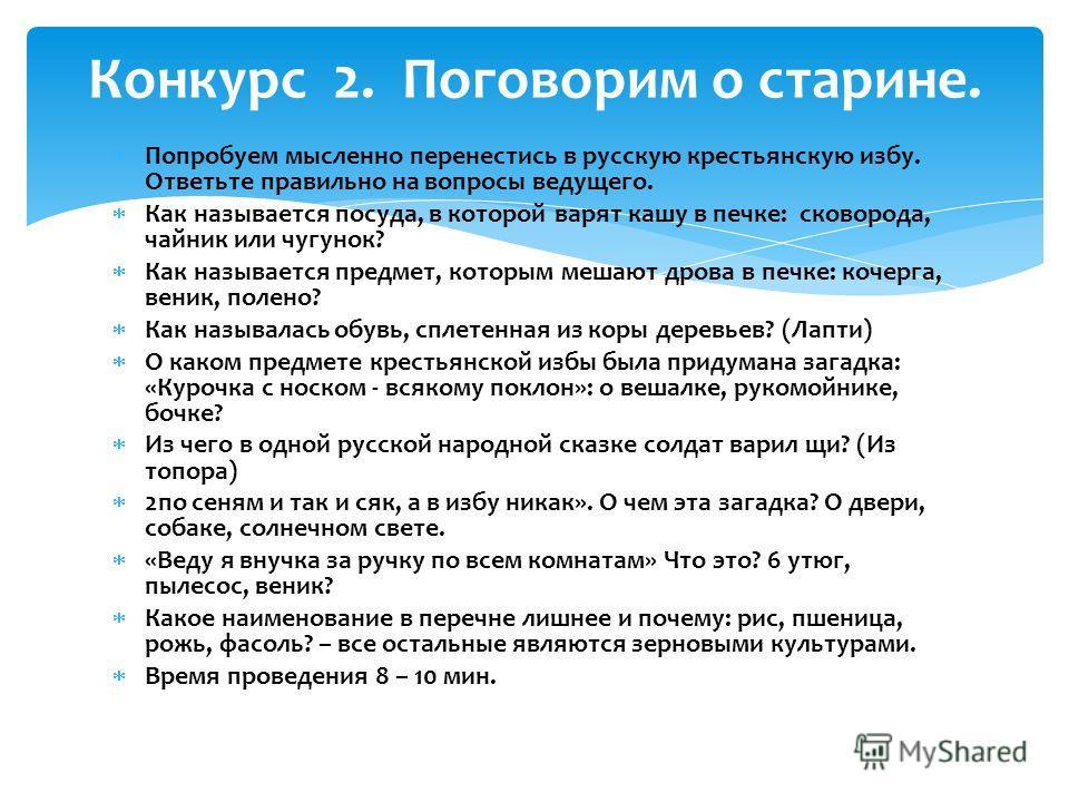 Попробуем мысленно перенестись в русскую крестьянскую избу. Ответьте правильно на вопросы ведущего. Как называется посуда, в которой варят кашу в печке: сковорода, чайник или чугунок? Как называется предмет, которым мешают дрова в печке: кочерга, вен