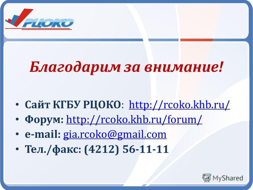 Благодарим за внимание! Сайт КГБУ РЦОКО: http://rcoko.khb.ru/http://rcoko.khb.ru/ Форум: http://rcoko.khb.ru/forum/http://rcoko.khb.ru/forum/ e-mail: gia.rcoko@gmail.comgia.rcoko@gmail.com Тел./факс: (4212) 56-11-11