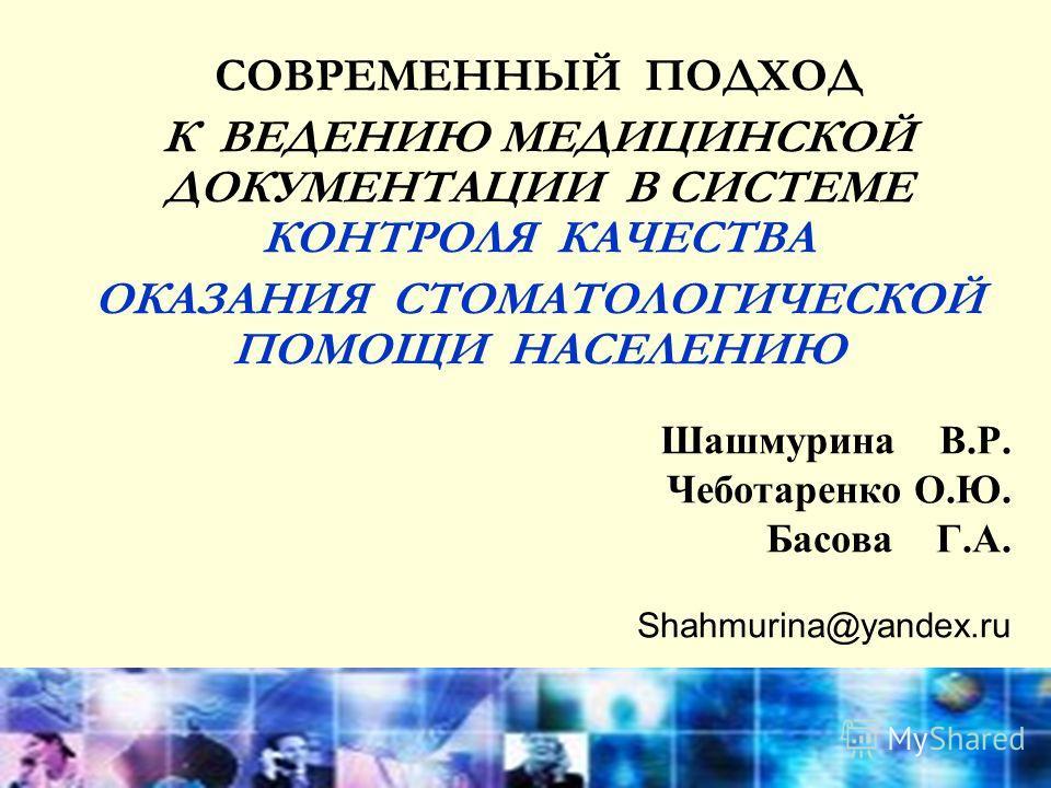 Шашмурина В.Р. Чеботаренко О.Ю. Басова Г.А. Shahmurina@yаndex.ru COВРЕМЕННЫЙ ПОДХОД К ВЕДЕНИЮ МЕДИЦИНСКОЙ ДОКУМЕНТАЦИИ В СИСТЕМЕ КОНТРОЛЯ КАЧЕСТВА ОКАЗАНИЯ СТОМАТОЛОГИЧЕСКОЙ ПОМОЩИ НАСЕЛЕНИЮ