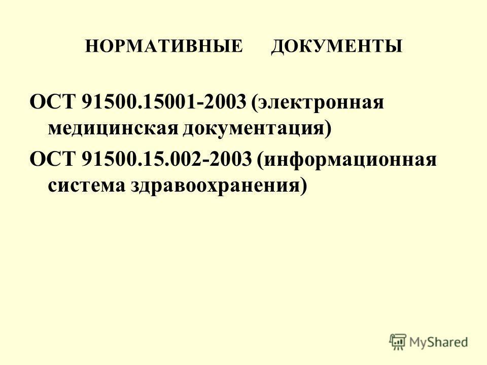 НОРМАТИВНЫЕ ДОКУМЕНТЫ ОСТ 91500.15001-2003 (электронная медицинская документация) ОСТ 91500.15.002-2003 (информационная система здравоохранения)