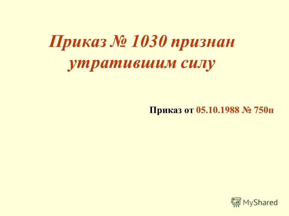 Приказ от 05.10.1988 750п Приказ 1030 признан утратившим силу
