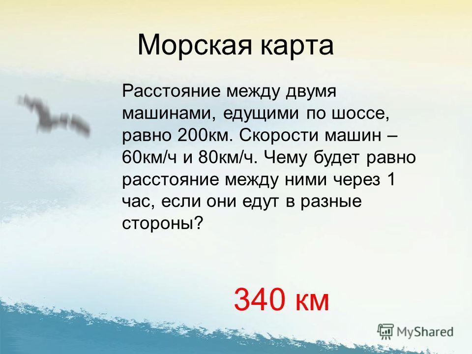 Морская карта Расстояние между двумя машинами, едущими по шоссе, равно 200км. Скорости машин – 60км/ч и 80км/ч. Чему будет равно расстояние между ними через 1 час, если они едут в разные стороны? 340 км