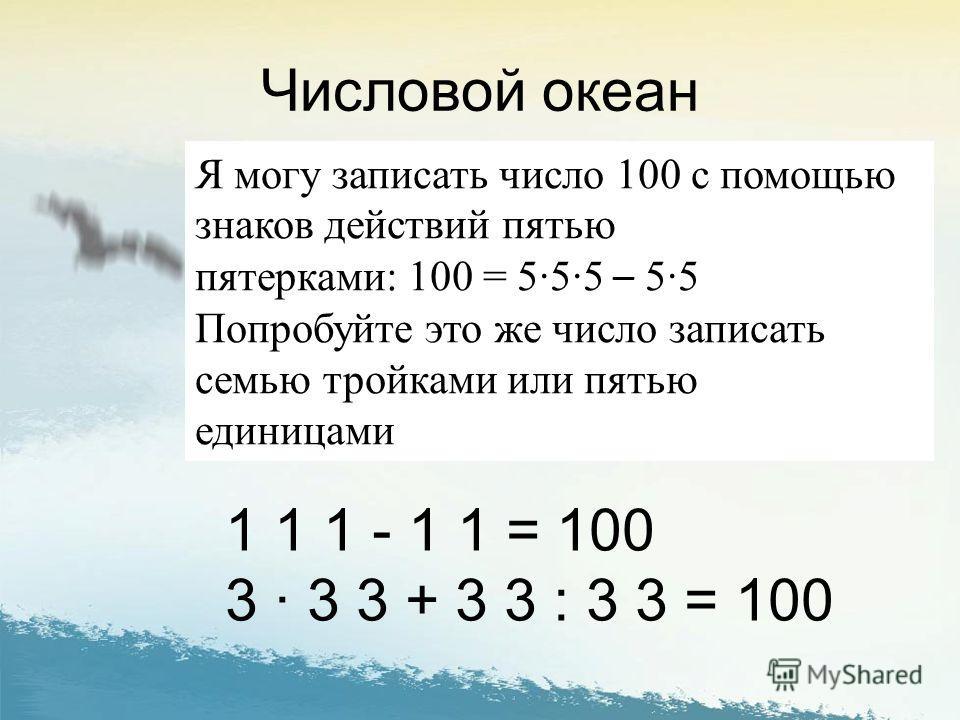 Числовой океан Я могу записать число 100 с помощью знаков действий пятью пятерками: 100 = 555 – 55 Попробуйте это же число записать семью тройками или пятью единицами 1 1 1 - 1 1 = 100 3 3 3 + 3 3 : 3 3 = 100