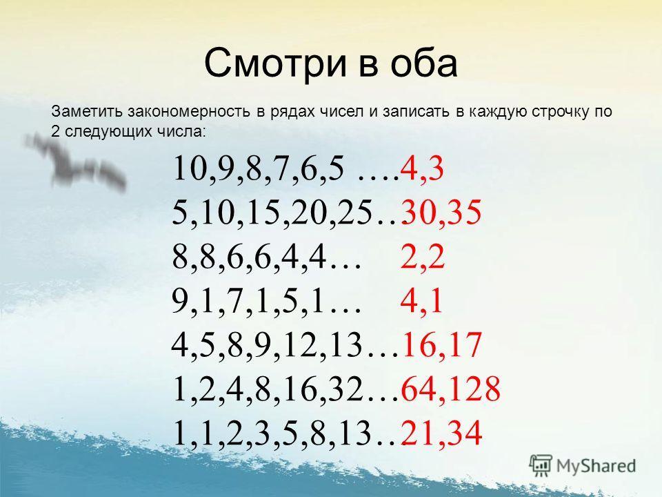Заметить закономерность в рядах чисел и записать в каждую строчку по 2 следующих числа: 10,9,8,7,6,5 …. 5,10,15,20,25… 8,8,6,6,4,4… 9,1,7,1,5,1… 4,5,8,9,12,13… 1,2,4,8,16,32… 1,1,2,3,5,8,13… 4,3 30,35 2,2 4,1 16,17 64,128 21,34