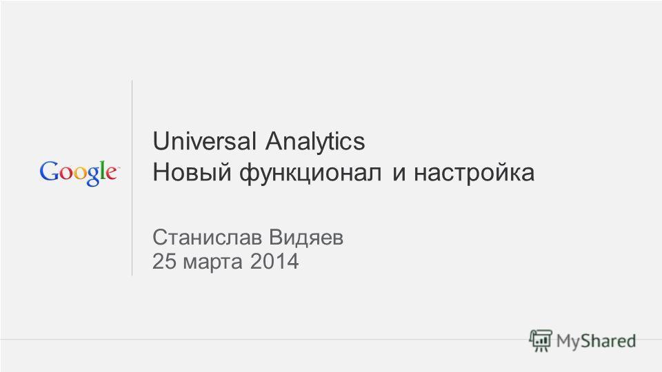 1 Google Confidential and Proprietary 1 Universal Analytics Новый функционал и настройка Станислав Видяев 25 марта 2014