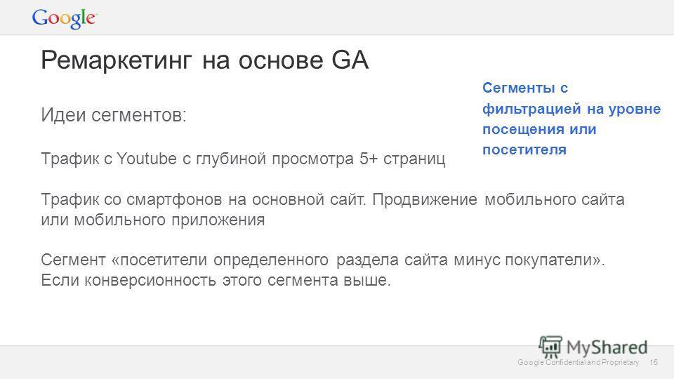 15 Google Confidential and Proprietary 15 Ремаркетинг на основе GA Идеи сегментов: Трафик с Youtube с глубиной просмотра 5+ страниц Трафик со смартфонов на основной сайт. Продвижение мобильного сайта или мобильного приложения Сегмент «посетители опре
