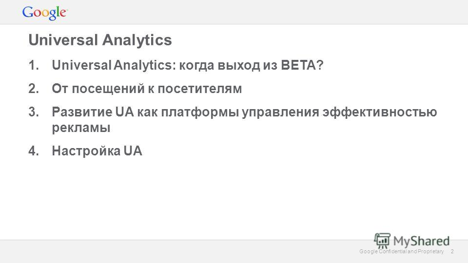2 Google Confidential and Proprietary 2 Universal Analytics 1.Universal Analytics: когда выход из BETA? 2.От посещений к посетителям 3.Развитие UA как платформы управления эффективностью рекламы 4.Настройка UA