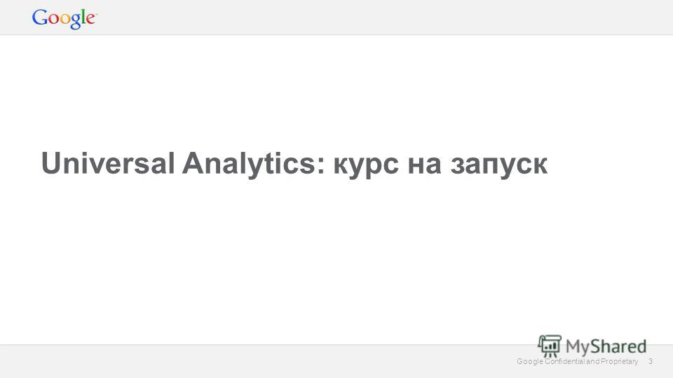 3 Google Confidential and Proprietary 3 Universal Analytics: курс на запуск