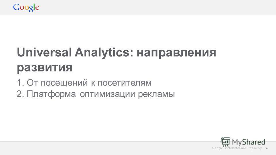 4 Google Confidential and Proprietary 4 Universal Analytics: направления развития 1. От посещений к посетителям 2. Платформа оптимизации рекламы