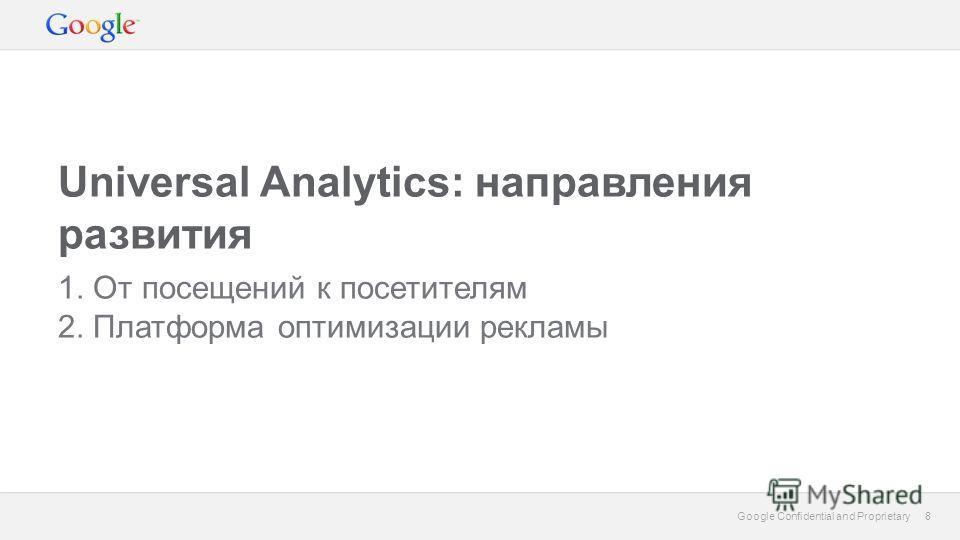 8 Google Confidential and Proprietary 8 Universal Analytics: направления развития 1. От посещений к посетителям 2. Платформа оптимизации рекламы