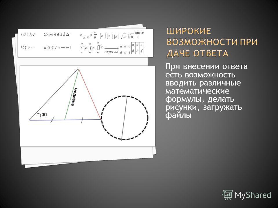 При внесении ответа есть возможность вводить различные математические формулы, делать рисунки, загружать файлы