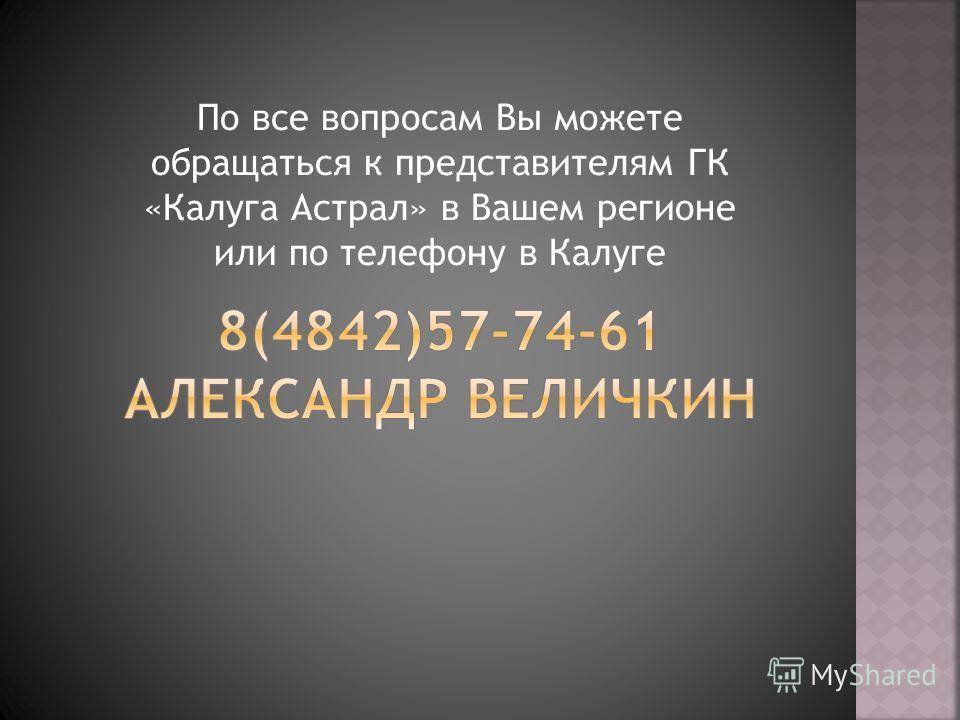 По все вопросам Вы можете обращаться к представителям ГК «Калуга Астрал» в Вашем регионе или по телефону в Калуге