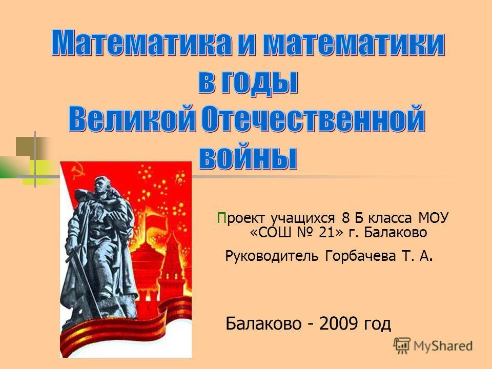 Проект учащихся 8 Б класса МОУ «СОШ 21» г. Балаково Руководитель Горбачева Т. А. Балаково - 2009 год