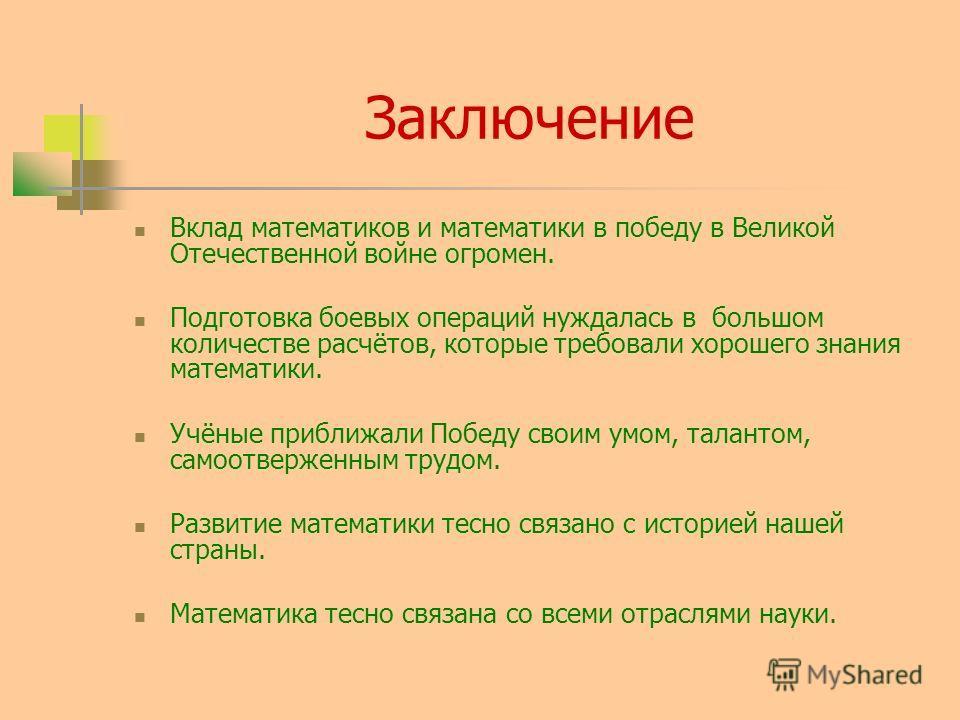 Заключение Вклад математиков и математики в победу в Великой Отечественной войне огромен. Подготовка боевых операций нуждалась в большом количестве расчётов, которые требовали хорошего знания математики. Учёные приближали Победу своим умом, талантом,