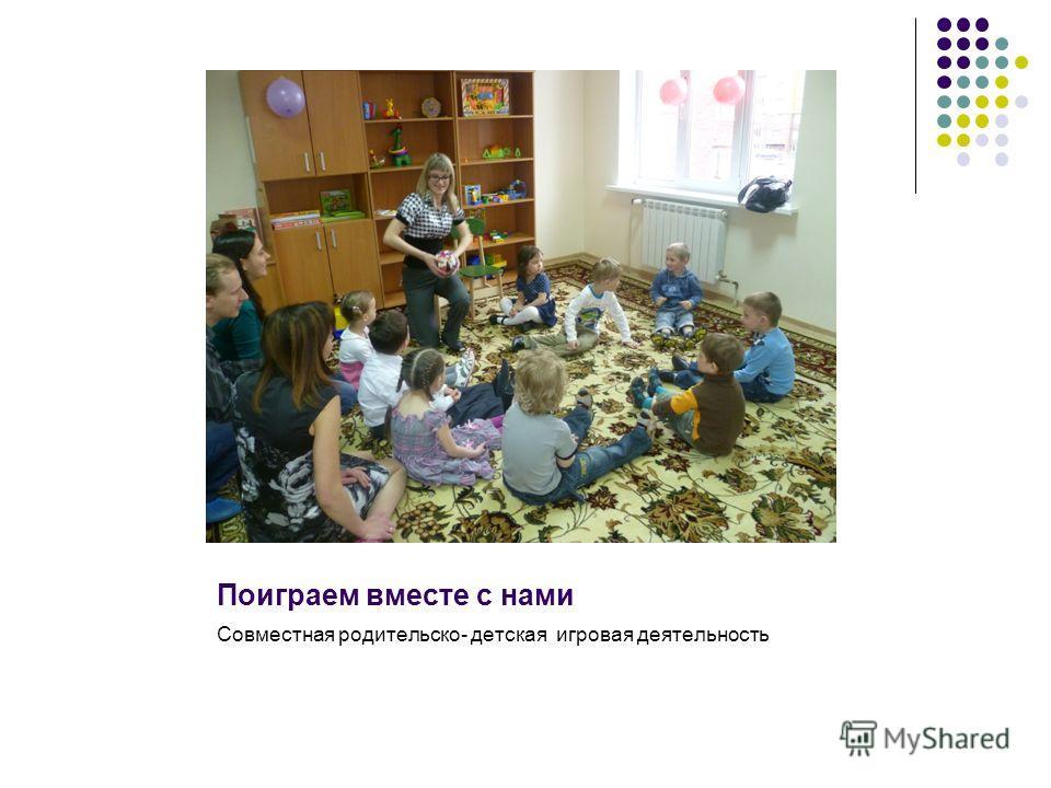 Поиграем вместе с нами Совместная родительско- детская игровая деятельность