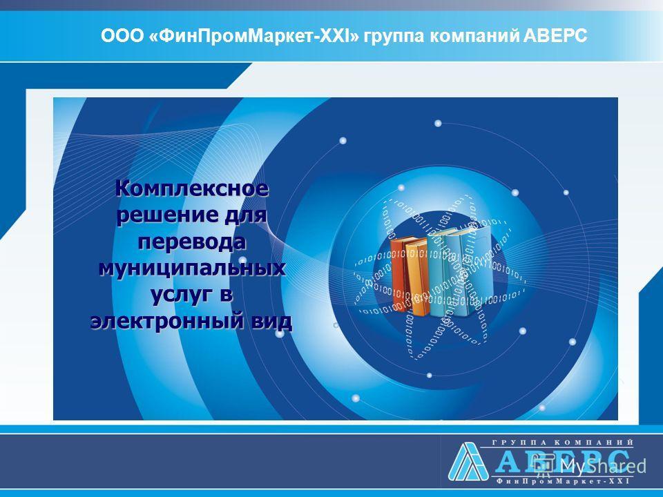 Комплексное решение для перевода муниципальных услуг в электронный вид ООО «ФинПромМаркет-XXI» группа компаний АВЕРС