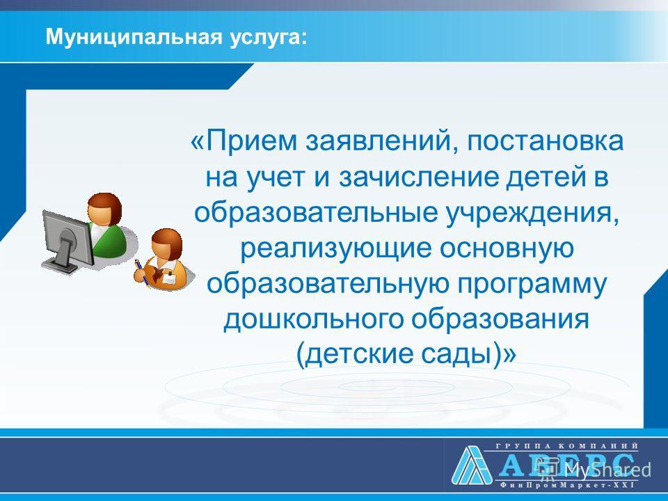 «Прием заявлений, постановка на учет и зачисление детей в образовательные учреждения, реализующие основную образовательную программу дошкольного образования (детские сады)» Муниципальная услуга:
