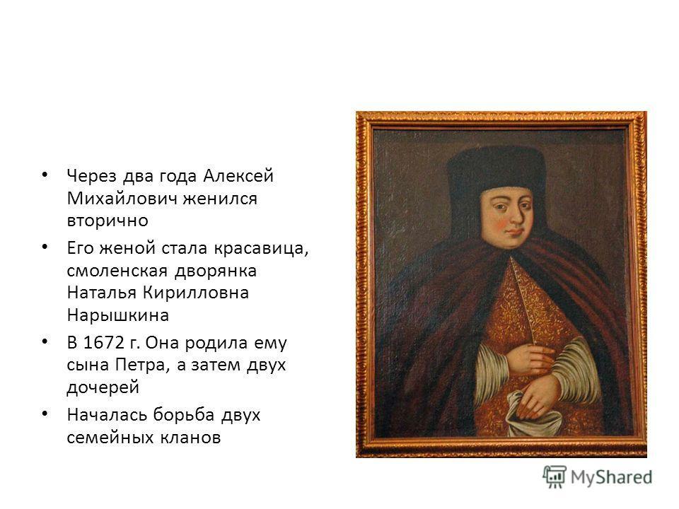 Через два года Алексей Михайлович женился вторично Его женой стала красавица, смоленская дворянка Наталья Кирилловна Нарышкина В 1672 г. Она родила ему сына Петра, а затем двух дочерей Началась борьба двух семейных кланов