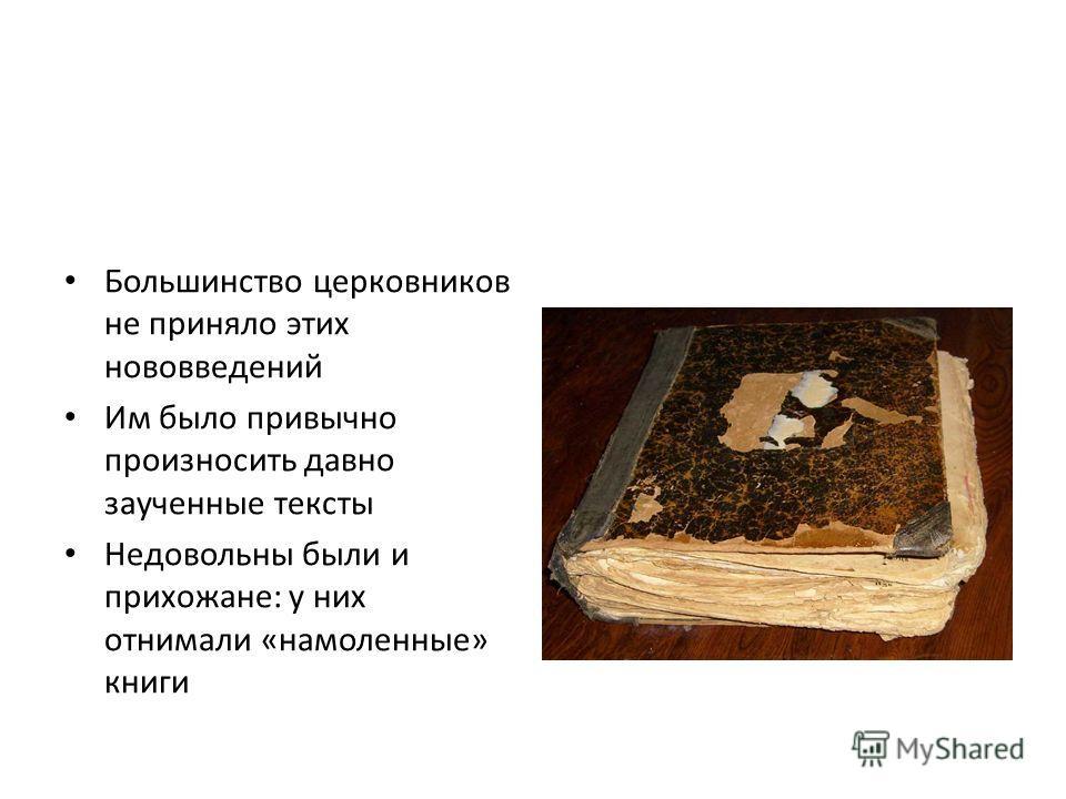 Большинство церковников не приняло этих нововведений Им было привычно произносить давно заученные тексты Недовольны были и прихожане: у них отнимали «намоленные» книги