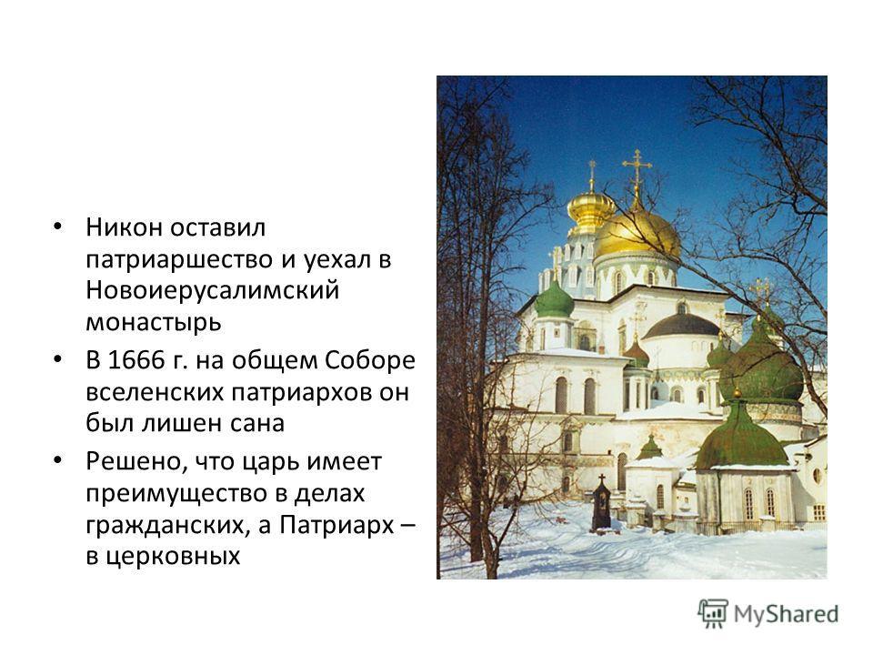 Никон оставил патриаршество и уехал в Новоиерусалимский монастырь В 1666 г. на общем Соборе вселенских патриархов он был лишен сана Решено, что царь имеет преимущество в делах гражданских, а Патриарх – в церковных