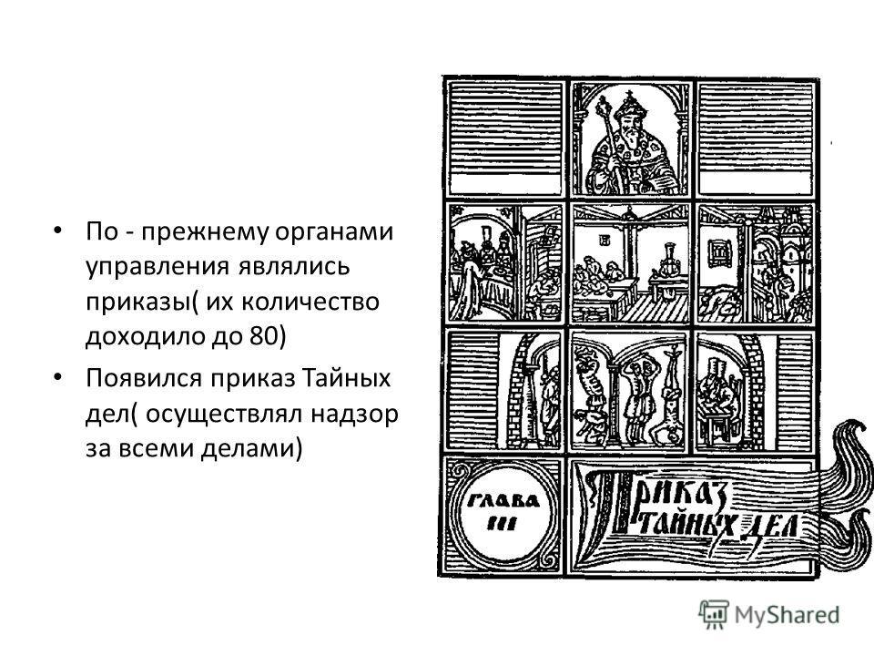 По - прежнему органами управления являлись приказы( их количество доходило до 80) Появился приказ Тайных дел( осуществлял надзор за всеми делами)
