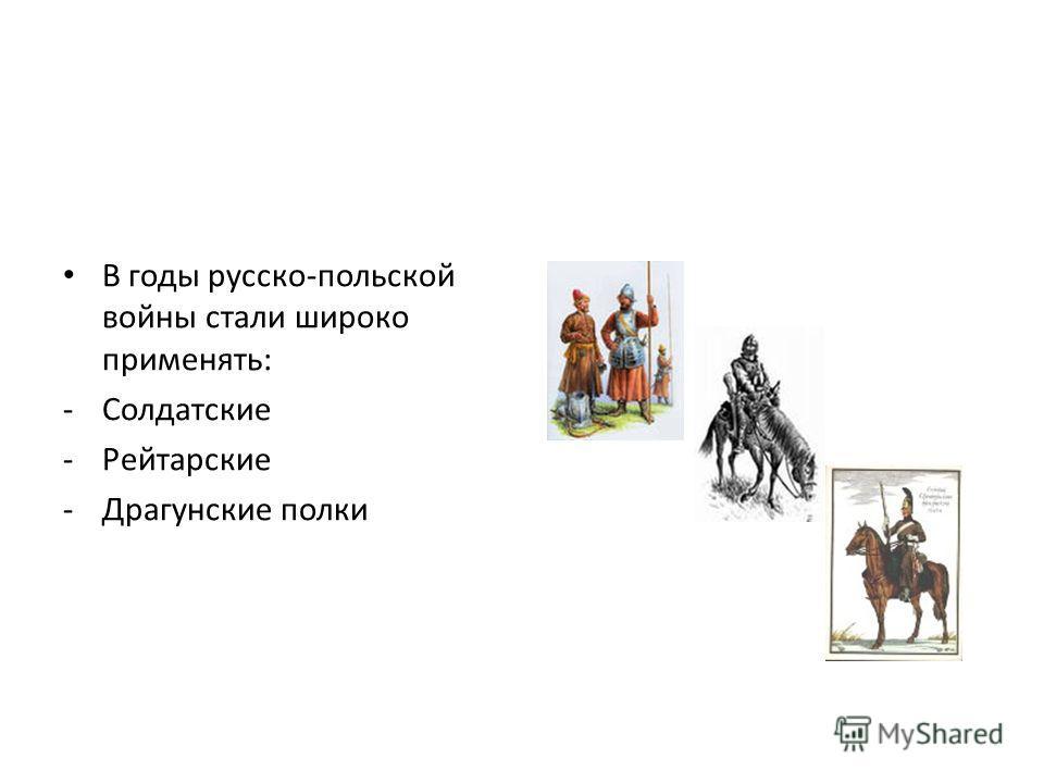 В годы русско-польской войны стали широко применять: -Солдатские -Рейтарские -Драгунские полки