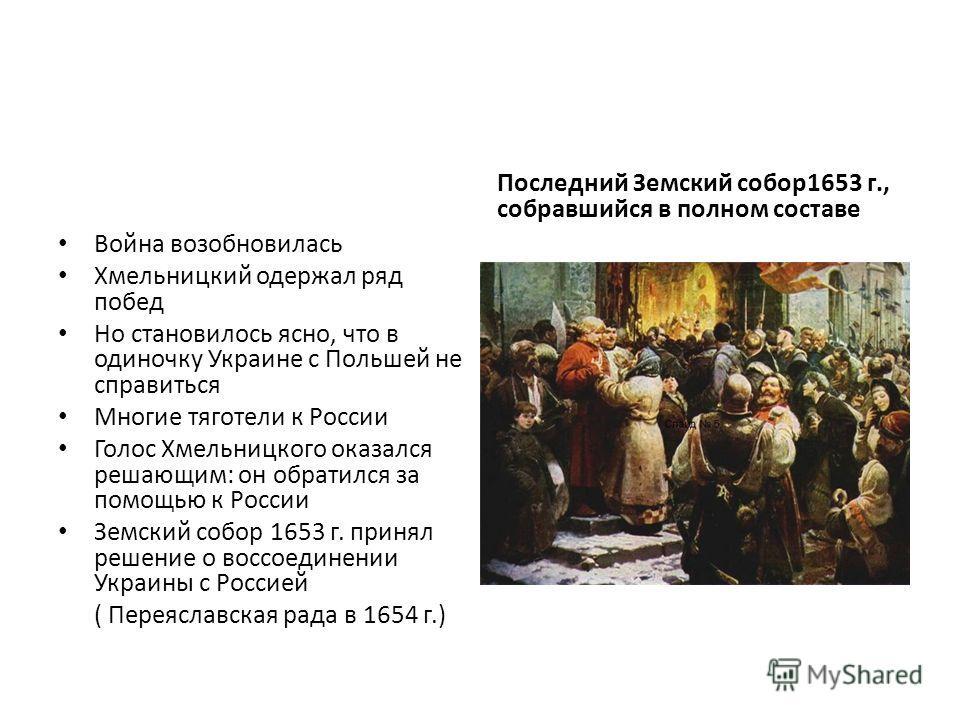 Война возобновилась Хмельницкий одержал ряд побед Но становилось ясно, что в одиночку Украине с Польшей не справиться Многие тяготели к России Голос Хмельницкого оказался решающим: он обратился за помощью к России Земский собор 1653 г. принял решение