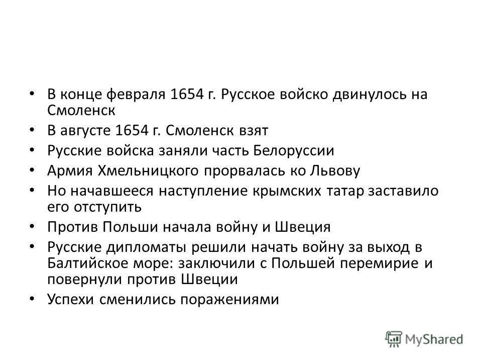 В конце февраля 1654 г. Русское войско двинулось на Смоленск В августе 1654 г. Смоленск взят Русские войска заняли часть Белоруссии Армия Хмельницкого прорвалась ко Львову Но начавшееся наступление крымских татар заставило его отступить Против Польши