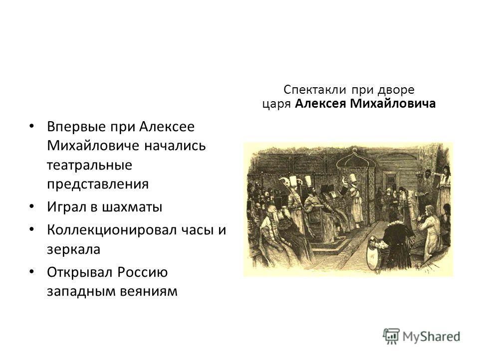 Впервые при Алексее Михайловиче начались театральные представления Играл в шахматы Коллекционировал часы и зеркала Открывал Россию западным веяниям Спектакли при дворе царя Алексея Михайловича
