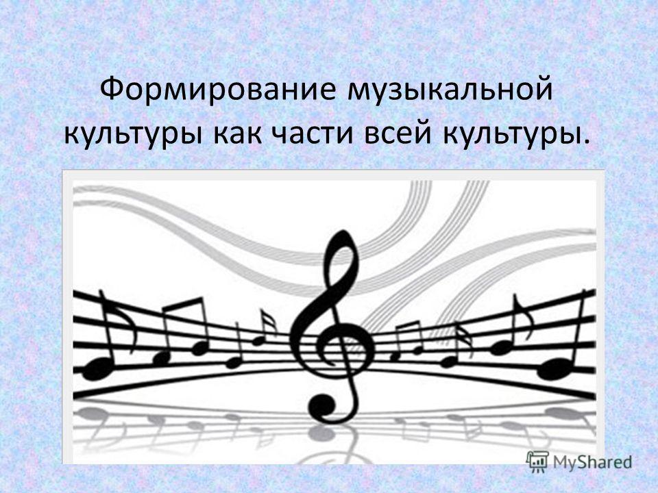 Формирование музыкальной культуры как части всей культуры.