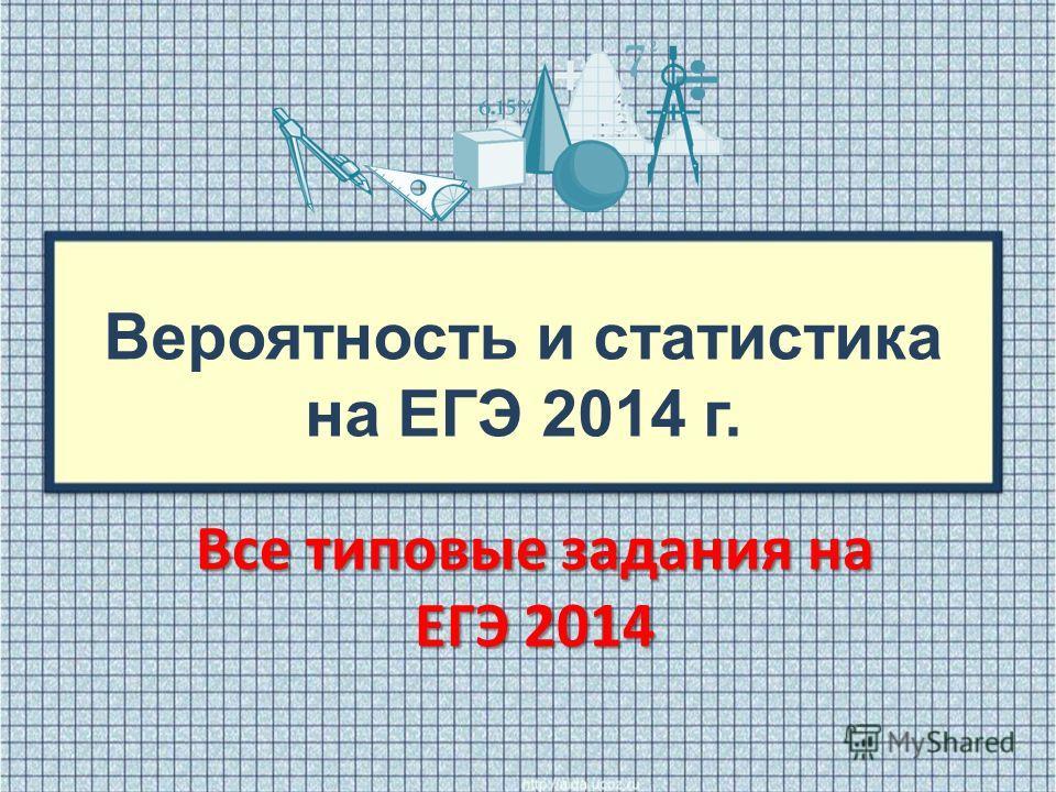 Вероятность и статистика на ЕГЭ 2014 г. Все типовые задания на ЕГЭ 2014