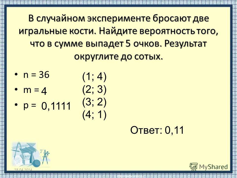 В случайном эксперименте бросают две игральные кости. Найдите вероятность того, что в сумме выпадет 5 очков. Результат округлите до сотых. n = 36 m = p = 18.04.20142 (1; 4) (2; 3) (3; 2) (4; 1) 4 0,1111 Ответ: 0,11