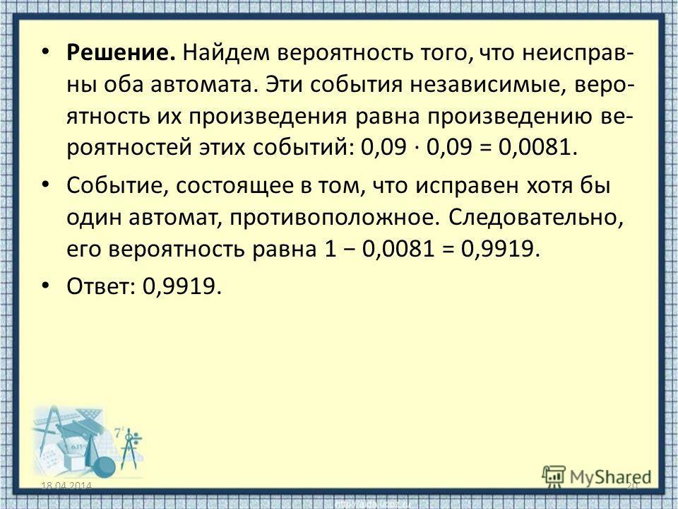 Решение. Найдем вероятность того, что неисправ ны оба автомата. Эти события независимые, веро ятность их произведения равна произведению ве роятностей этих событий: 0,09 · 0,09 = 0,0081. Событие, состоящее в то