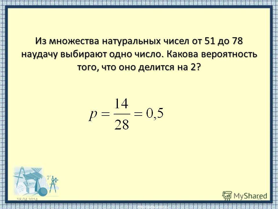 Из множества натуральных чисел от 51 до 78 наудачу выбирают одно число. Какова вероятность того, что оно делится на 2? 18.04.201425
