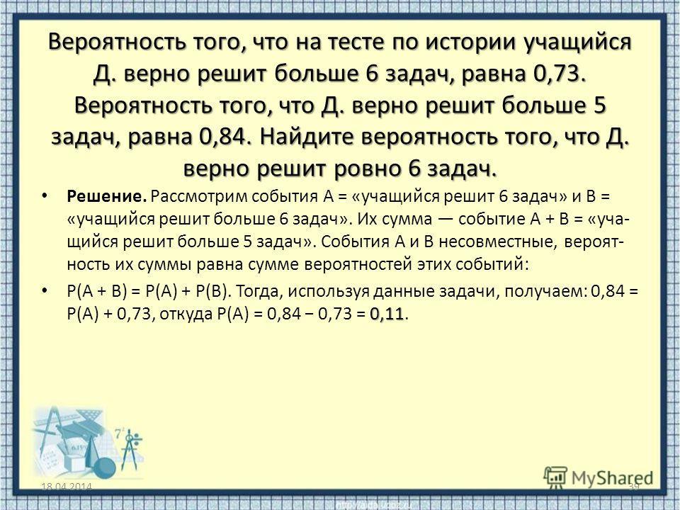 Вероятность того, что на тесте по истории учащийся Д. верно решит больше 6 задач, равна 0,73. Вероятность того, что Д. верно решит больше 5 задач, равна 0,84. Найдите вероятность того, что Д. верно решит ровно 6 задач. Решение. Рассмотрим событ