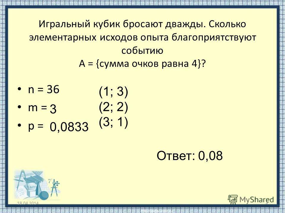 Игральный кубик бросают дважды. Сколько элементарных исходов опыта благоприятствуют событию А = {сумма очков равна 4}? 18.04.20144 n = 36 m = p = (1; 3) (2; 2) (3; 1) 3 0,0833 Ответ: 0,08